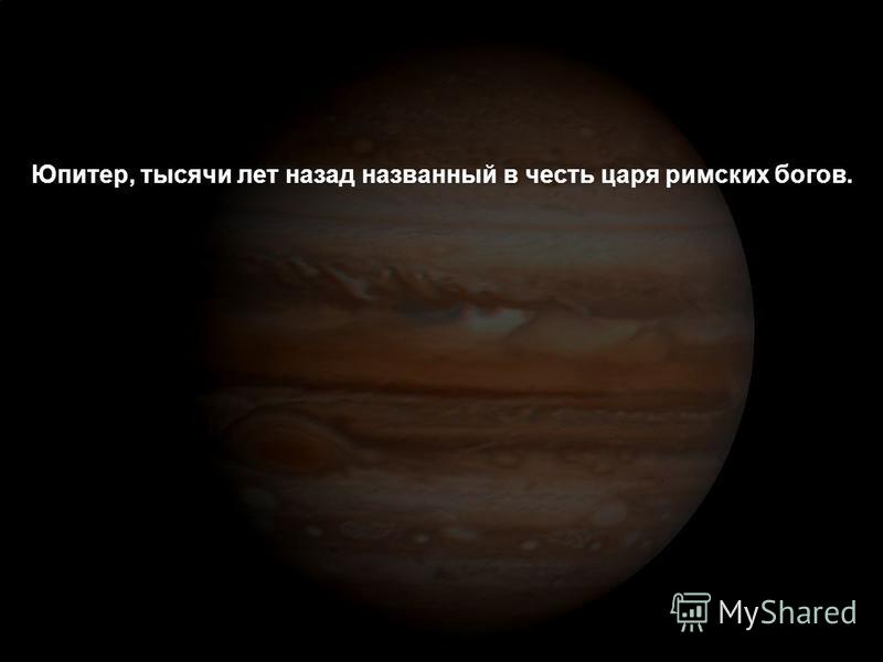 Юпитер, тысячи лет назад названный в честь царя римских богов.