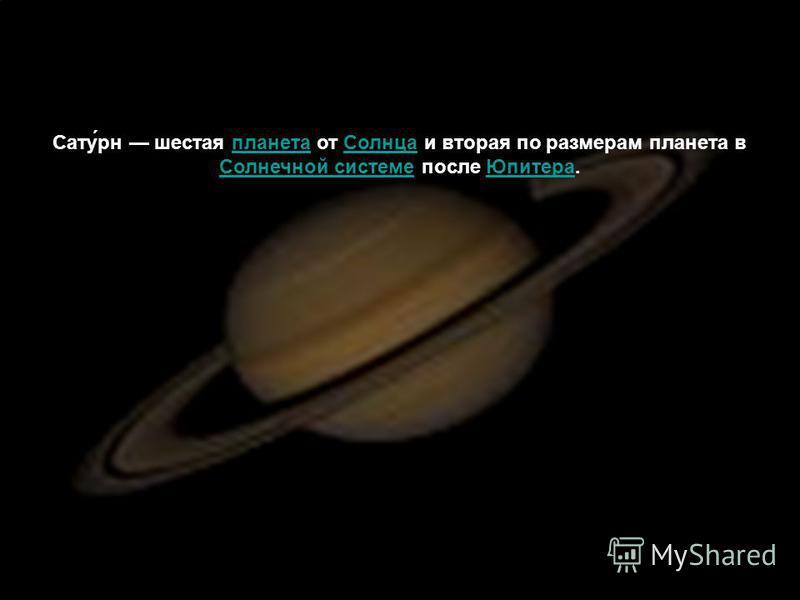 Сату́рн шестая планета от Солнца и вторая по размерам планета в Солнечной системе после Юпитера.планета Солнца Солнечной системе Юпитера