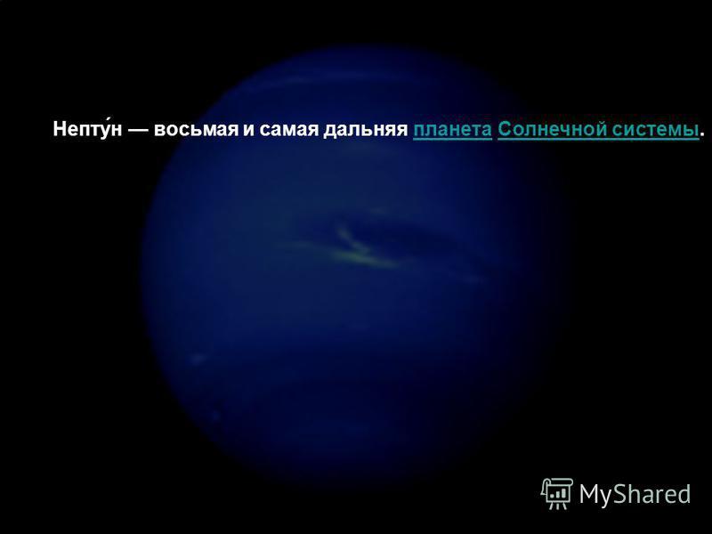 Непту́н восьмая и самая дальняя планета Солнечной системы.планета Солнечной системы