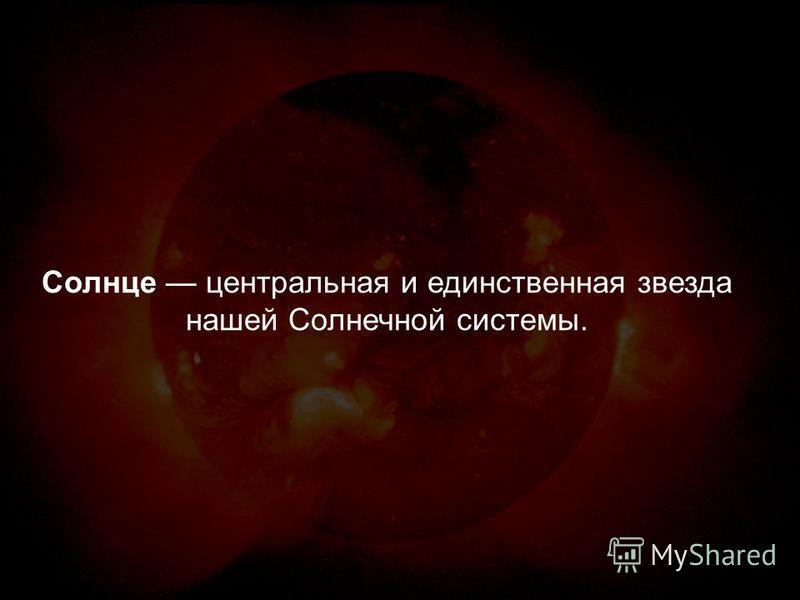 Солнце центральная и единственная звезда нашей Солнечной системы.