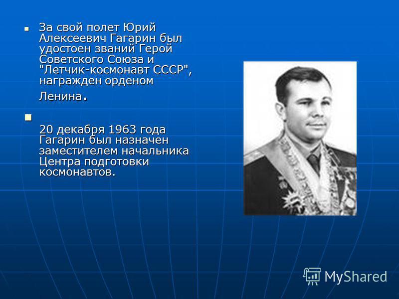 За свой полет Юрий Алексеевич Гагарин был удостоен званий Герой Советского Союза и