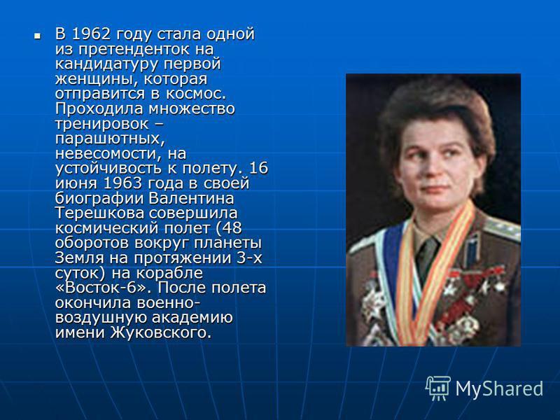 В 1962 году стала одной из претенденток на кандидатуру первой женщины, которая отправится в космос. Проходила множество тренировок – парашютных, невесомости, на устойчивость к полету. 16 июня 1963 года в своей биографии Валентина Терешкова совершила