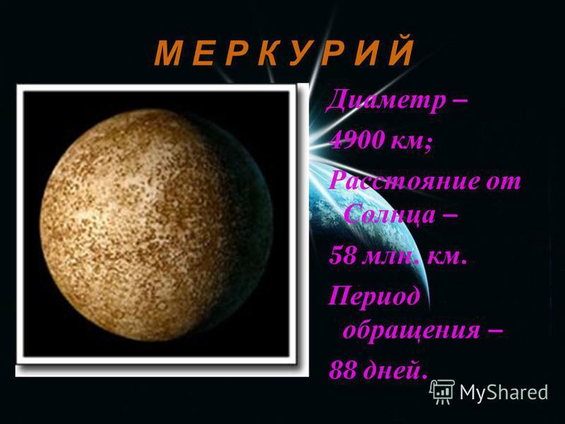 М Е Р К У Р И Й Диаметр – 4900 км ; Расстояние от Солнца – 58 млн. км. Период обращения – 88 дней.