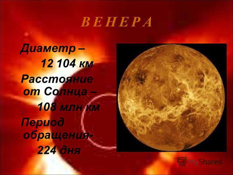 В Е Н Е Р АВ Е Н Е Р А Диаметр – 12 104 км Расстояние от Солнца – 108 млн км Период обращения- 224 дня