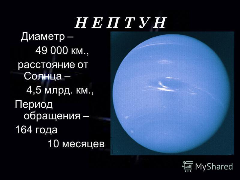Н Е П Т У Н Диаметр – 49 000 км., расстояние от Солнца – 4,5 млрд. км., Период обращения – 164 года 10 месяцев