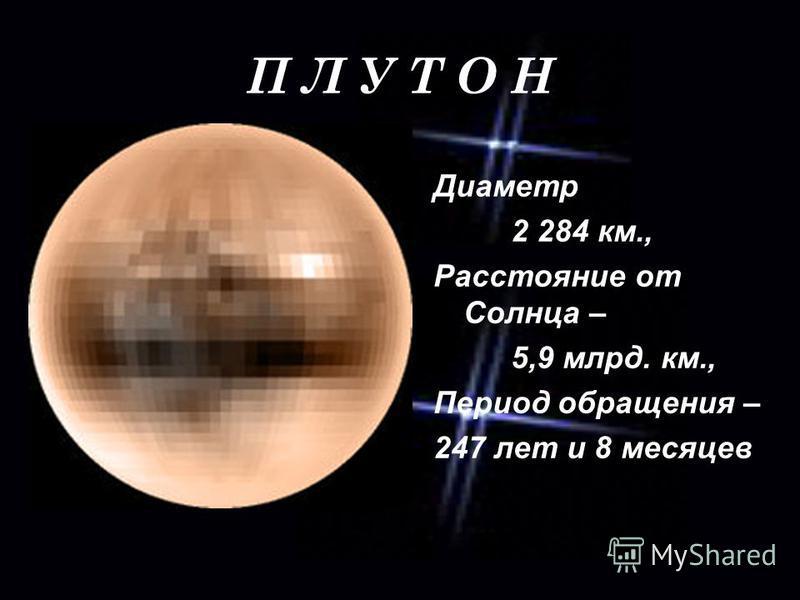 П Л У Т О Н Диаметр 2 284 км., Расстояние от Солнца – 5,9 млрд. км., Период обращения – 247 лет и 8 месяцев