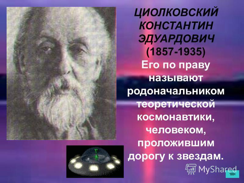 ЦИОЛКОВСКИЙ КОНСТАНТИН ЭДУАРДОВИЧ (1857-1935) Его по праву называют родоначальником теоретической космонавтики, человеком, проложившим дорогу к звездам.