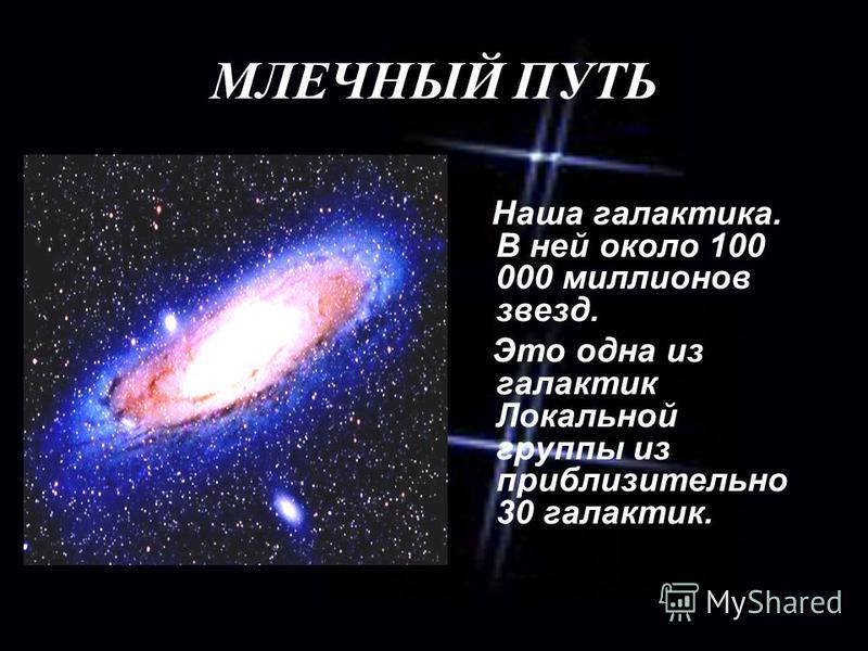 МЛЕЧНЫЙ ПУТЬ Наша галактика. В ней около 100 000 миллионов звезд. Это одна из галактик Локальной группы из приблизительно 30 галактик.