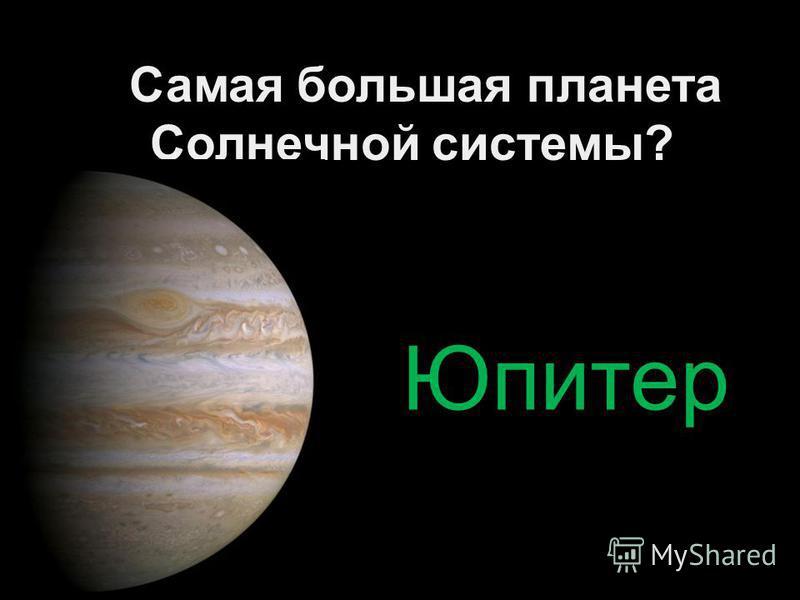 Самая большая планета Солнечной системы? Юпитер