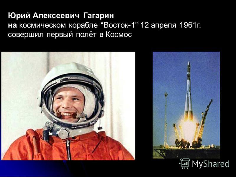 Юрий Алексеевич Гагарин на космическом корабле Восток-1 12 апреля 1961 г. совершил первый полёт в Космос