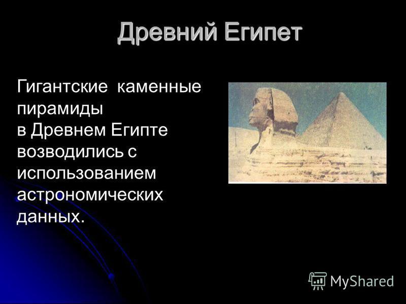 Древний Египет Гигантские каменные пирамиды в Древнем Египте возводились с использованием астрономических данных.