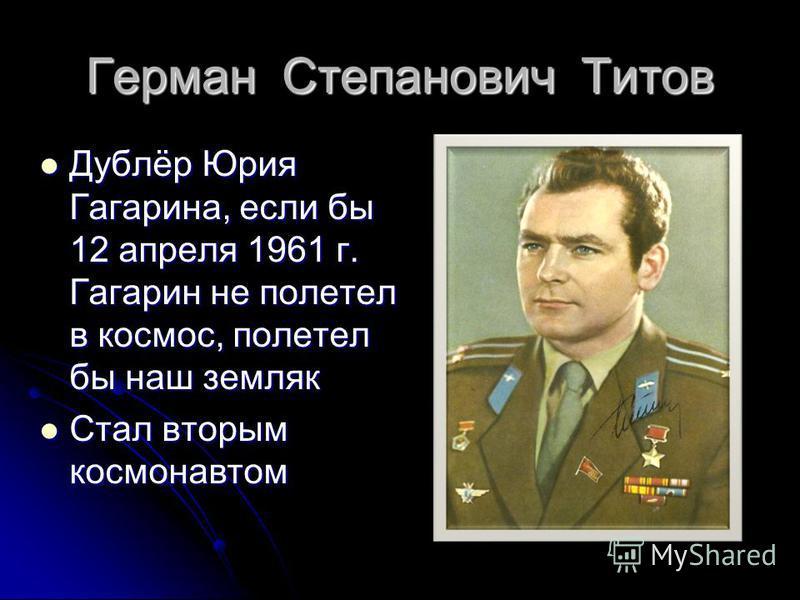 Герман Степанович Титов Дублёр Юрия Гагарина, если бы 12 апреля 1961 г. Гагарин не полетел в космос, полетел бы наш земляк Дублёр Юрия Гагарина, если бы 12 апреля 1961 г. Гагарин не полетел в космос, полетел бы наш земляк Стал вторым космонавтом Стал