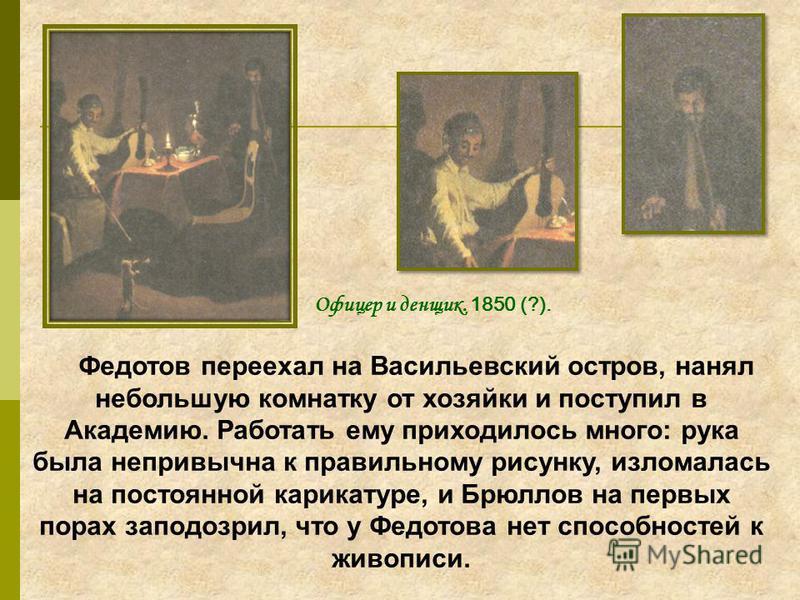 Федотов переехал на Васильевский остров, нанял небольшую комнатку от хозяйки и поступил в Академию. Работать ему приходилось много: рука была непривычна к правильному рисунку, изломалась на постоянной карикатуре, и Брюллов на первых порах заподозрил,