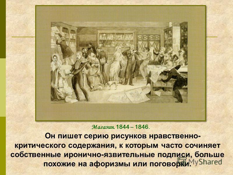 Он пишет серию рисунков нравственно- критического содержания, к которым часто сочиняет собственные иронично-язвительные подписи, больше похожие на афоризмы или поговорки. Магазин. 1844 – 1846.