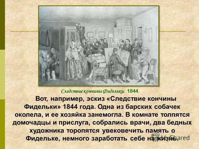 Вот, например, эскиз «Следствие кончины Фидельки» 1844 года. Одна из барских собачек околела, и ее хозяйка занемогла. В комнате толпятся домочадцы и прислуга, собрались врачи, два бедных художника торопятся увековечить память о Фидельке, немного зара