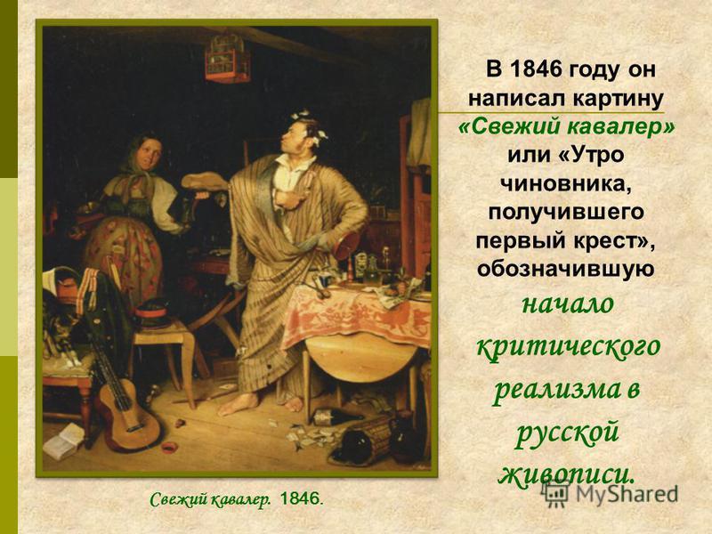 В 1846 году он написал картину «Свежий кавалер» или «Утро чиновника, получившего первый крест», обозначившую начало критического реализма в русской живописи. Свежий кавалер. 1846.