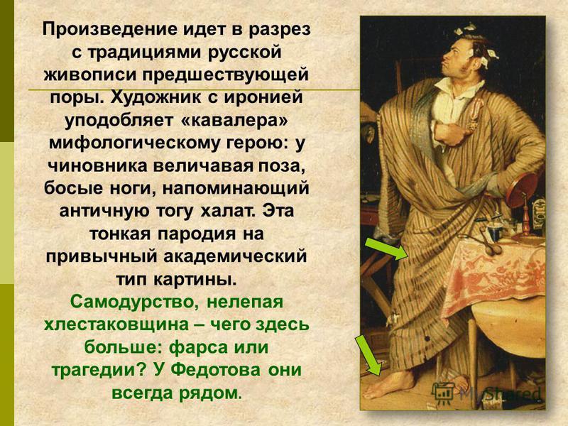Произведение идет в разрез с традициями русской живописи предшествующей поры. Художник с иронией уподобляет «кавалера» мифологическому герою: у чиновника величавая поза, босые ноги, напоминающий античную тогу халат. Эта тонкая пародия на привычный ак
