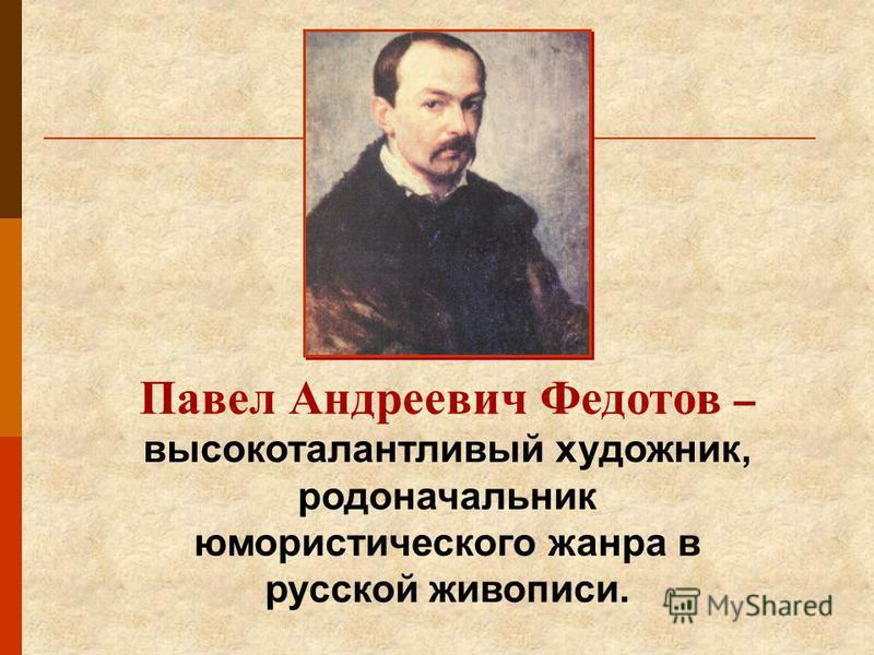 Павел Андреевич Федотов – высокоталантливый художник, родоначальник юмористического жанра в русской живописи.