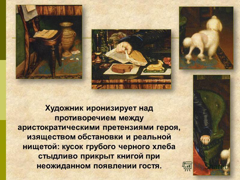 Художник иронизирует над противоречием между аристократическими претензиями героя, изяществом обстановки и реальной нищетой: кусок грубого черного хлеба стыдливо прикрыт книгой при неожиданном появлении гостя.