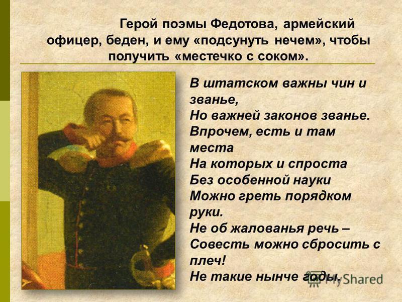 Герой поэмы Федотова, армейский офицер, беден, и ему «подсунуть нечем», чтобы получить «местечко с соком». В штатском важны чин и званье, Но важней законов званье. Впрочем, есть и там места На которых и спроста Без особенной науки Можно греть порядко