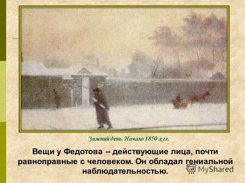 Вещи у Федотова – действующие лица, почти равноправные с человеком. Он обладал гениальной наблюдательностью. Зимний день. Начало 1850-х гг.
