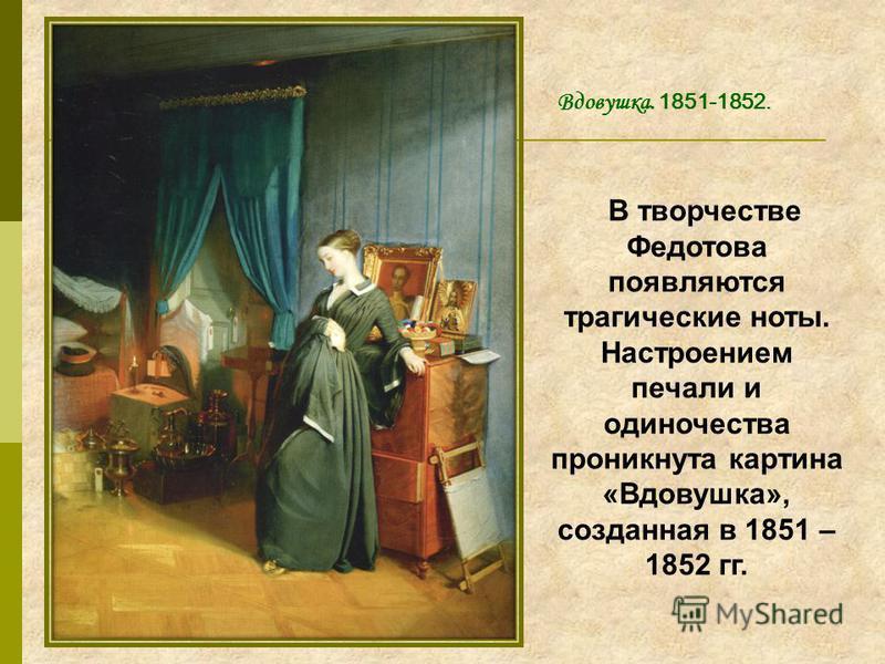 В творчестве Федотова появляются трагические ноты. Настроением печали и одиночества проникнута картина «Вдовушка», созданная в 1851 – 1852 гг. Вдовушка. 1851-1852.