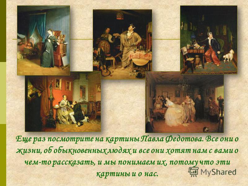 Еще раз посмотрите на картины Павла Федотова. Все они о жизни, об обыкновенных людях и все они хотят нам с вами о чем-то рассказать, и мы понимаем их, потому что эти картины и о нас.
