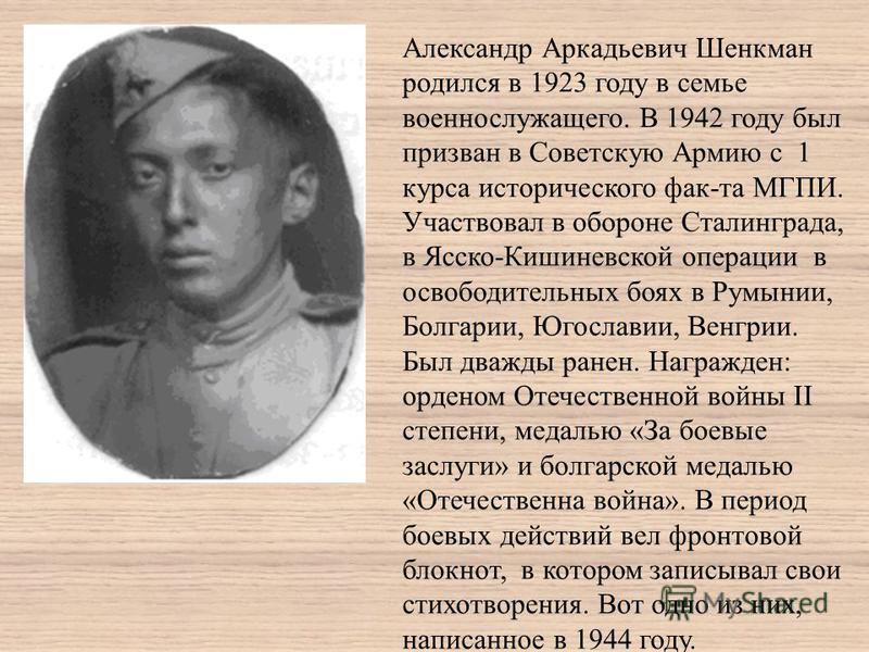 Александр Аркадьевич Шенкман родился в 1923 году в семье военнослужащего. В 1942 году был призван в Советскую Армию с 1 курса исторического фак-та МГПИ. Участвовал в обороне Сталинграда, в Ясско-Кишиневской операции в освободительных боях в Румынии,