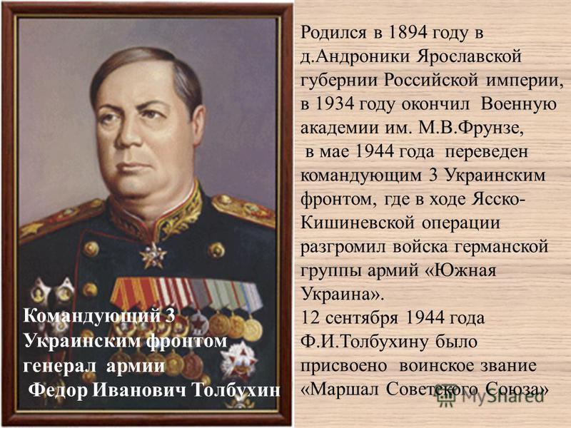 Командующий 3 Украинским фронтом генерал армии Федор Иванович Толбухин Родился в 1894 году в д.Андроники Ярославской губернии Российской империи, в 1934 году окончил Военную академии им. М.В.Фрунзе, в мае 1944 года переведен командующим 3 Украинским