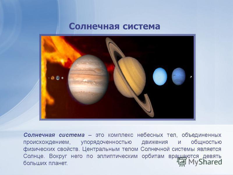 Солнечная система – это комплекс небесных тел, объединенных происхождением, упорядоченностью движения и общностью физических свойств. Центральным телом Солнечной системы является Солнце. Вокруг него по эллиптическим орбитам вращаются девять больших п
