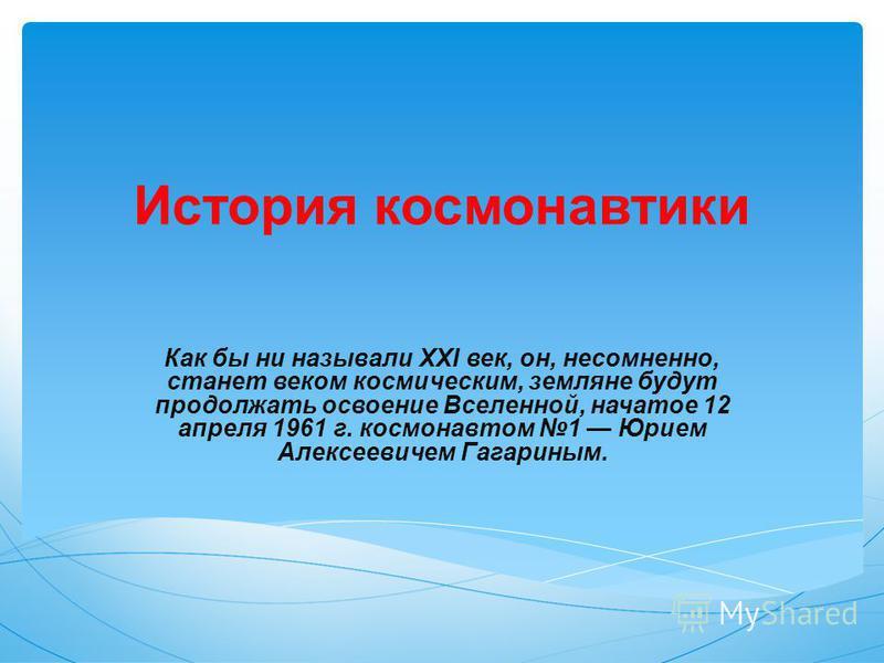 История космонавтики Как бы ни называли XXI век, он, несомненно, станет веком космическим, земляне будут продолжать освоение Вселенной, начатое 12 апреля 1961 г. космонавтом 1 Юрием Алексеевичем Гагариным.