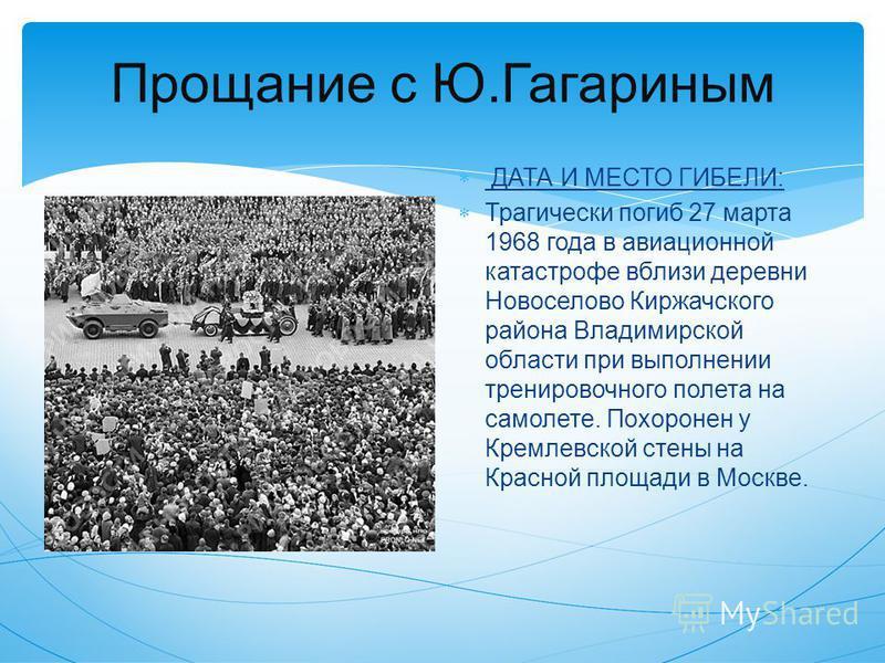 Прощание с Ю.Гагариным ДАТА И МЕСТО ГИБЕЛИ: Трагически погиб 27 марта 1968 года в авиационной катастрофе вблизи деревни Новоселово Киржачского района Владимирской области при выполнении тренировочного полета на самолете. Похоронен у Кремлевской стены