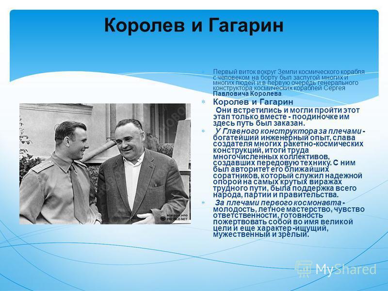 Королев и Гагарин Первый виток вокруг Земли космического корабля с человеком на борту был заслугой многих и многих людей и в первую очередь генерального конструктора космических кораблей Сергея Павловича Королева. Королев и Гагарин Они встретились и