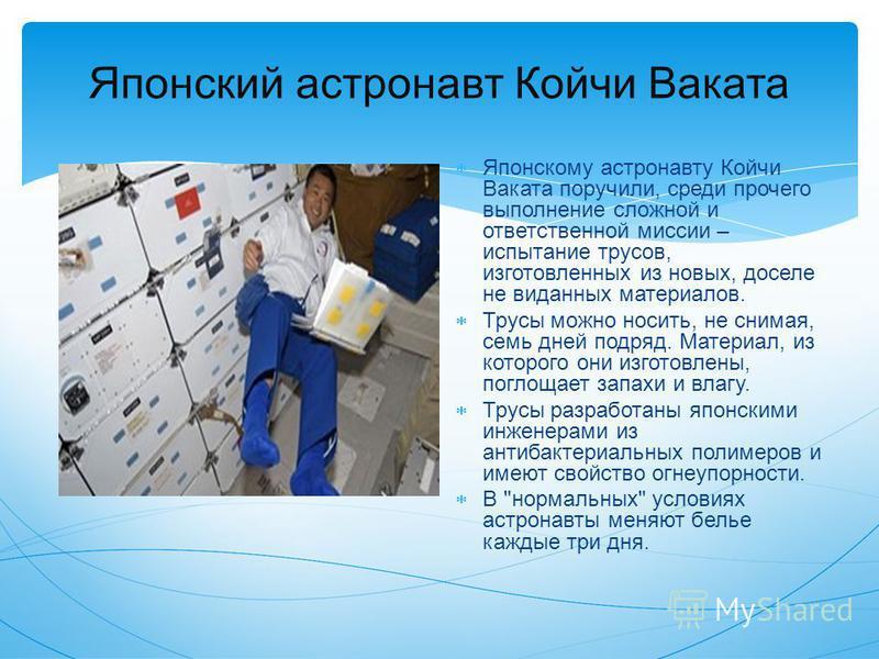 Японский астронавт Койчи Ваката Японскому астронавту Койчи Ваката поручили, среди прочего выполнение сложной и ответственной миссии – испытание трусов, изготовленных из новых, доселе не виданных материалов. Трусы можно носить, не снимая, семь дней по