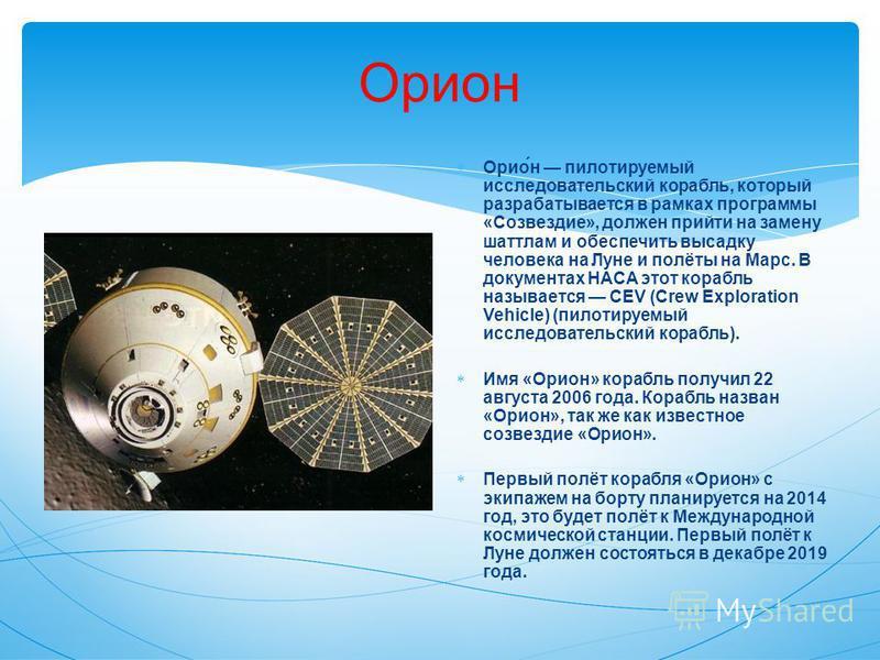 Орион Орио́н пилотируемый исследовательский корабль, который разрабатывается в рамках программы «Созвездие», должен прийти на замену шаттлам и обеспечить высадку человека на Луне и полёты на Марс. В документах НАСА этот корабль называется CEV (Crew E