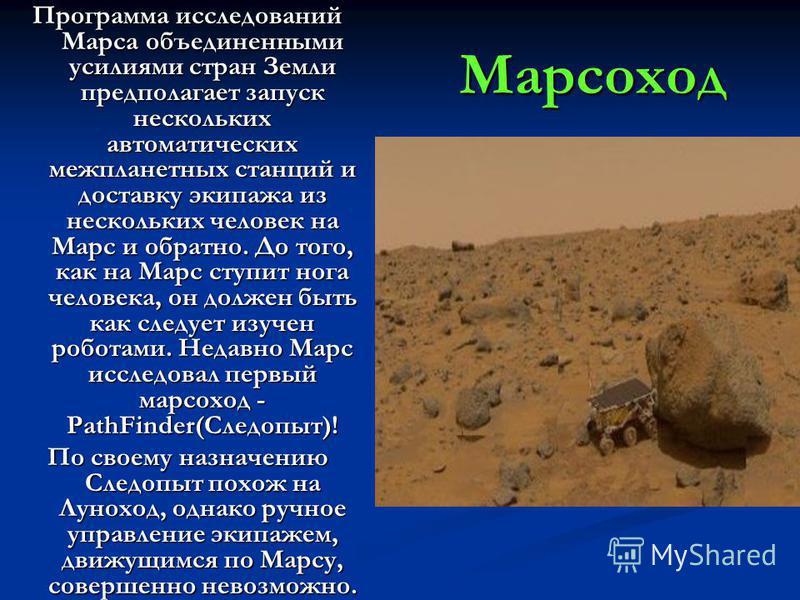 Марсоход Программа исследований Марса объединенными усилиями стран Земли предполагает запуск нескольких автоматических межпланетных станций и доставку экипажа из нескольких человек на Марс и обратно. До того, как на Марс ступит нога человека, он долж