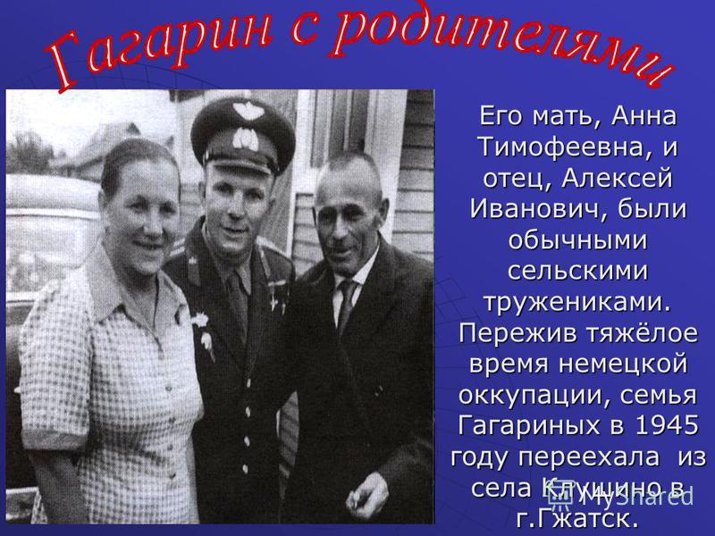 Его мать, Анна Тимофеевна, и отец, Алексей Иванович, были обычными сельскими тружениками. Пережив тяжёлое время немецкой оккупации, семья Гагариных в 1945 году переехала из села Клушино в г.Гжатск.
