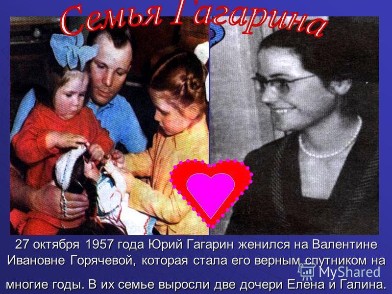 27 октября 1957 года Юрий Гагарин женился на Валентине Ивановне Горячевой, которая стала его верным спутником на многие годы. В их семье выросли две дочери Елена и Галина.