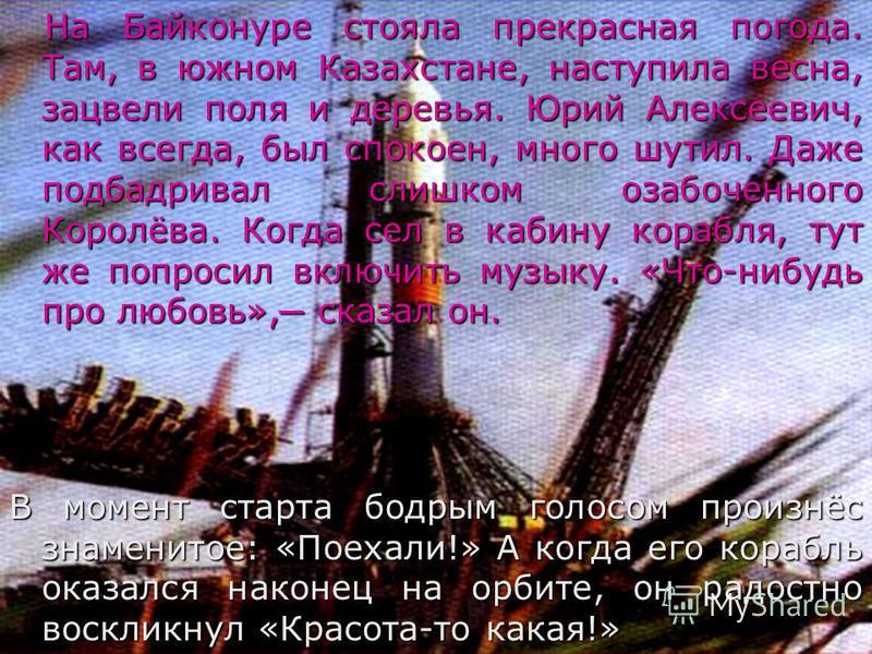 На Байконуре стояла прекрасная погода. Там, в южном Казахстане, наступила весна, зацвели поля и деревья. Юрий Алексеевич, как всегда, был спокоен, много шутил. Даже подбадривал слишком озабоченного Королёва. Когда сел в кабину корабля, тут же попроси