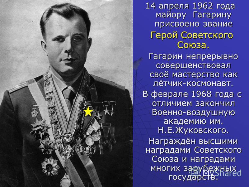 14 апреля 1962 года майору Гагарину присвоено звание 14 апреля 1962 года майору Гагарину присвоено звание Герой Советского Союза. Герой Советского Союза. Гагарин непрерывно совершенствовал своё мастерство как лётчик-космонавт. Гагарин непрерывно сове