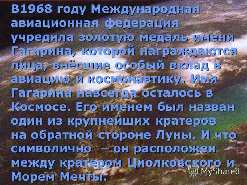 В1968 году Международная авиационная федерация учредила золотую медаль имени Гагарина, которой награждаются лица, внёсшие особый вклад в авиацию и космонавтику. Имя Гагарина навсегда осталось в Космосе. Его именем был назван один из крупнейших кратер