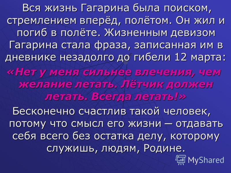 Вся жизнь Гагарина была поиском, стремлением вперёд, полётом. Он жил и погиб в полёте. Жизненным девизом Гагарина стала фраза, записанная им в дневнике незадолго до гибели 12 марта: Вся жизнь Гагарина была поиском, стремлением вперёд, полётом. Он жил