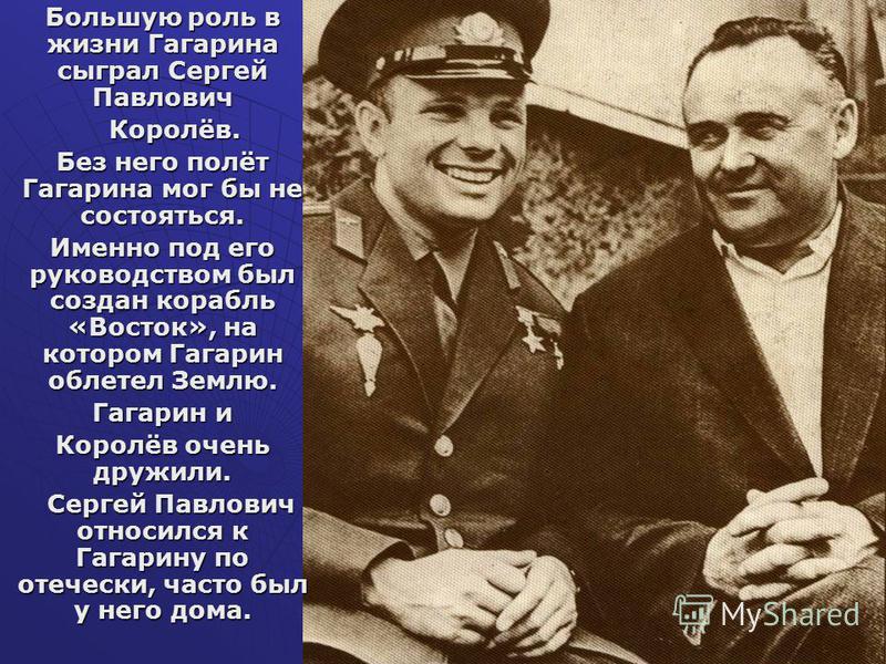 Большую роль в жизни Гагарина сыграл Сергей Павлович Королёв. Королёв. Без него полёт Гагарина мог бы не состояться. Именно под его руководством был создан корабль «Восток», на котором Гагарин облетел Землю. Гагарин и Королёв очень дружили. Сергей Па