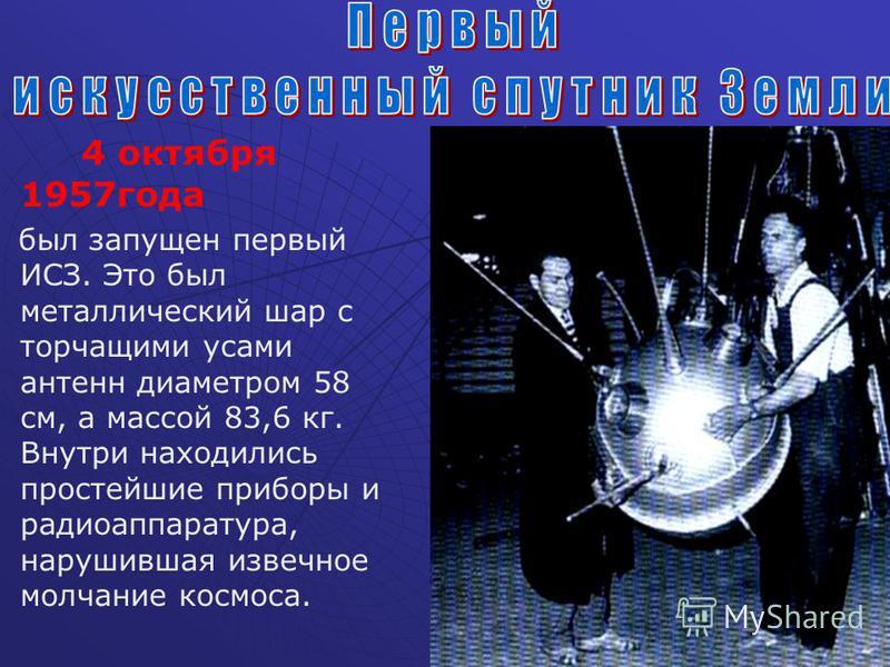 4 октября 1957 года был запущен первый ИСЗ. Это был металлический шар с торчащими усами антенн диаметром 58 см, а массой 83,6 кг. Внутри находились простейшие приборы и радиоаппаратура, нарушившая извечное молчание космоса.