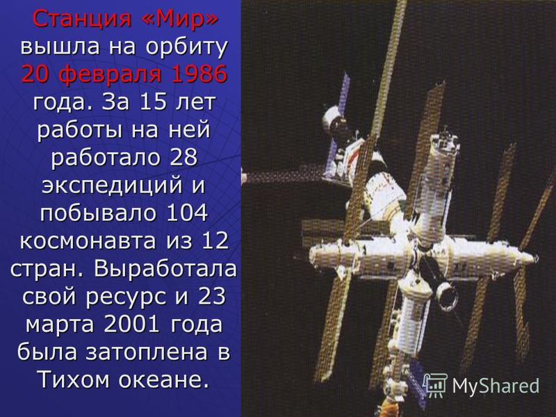 Станция «Мир» вышла на орбиту 20 февраля 1986 года. За 15 лет работы на ней работало 28 экспедиций и побывало 104 космонавта из 12 стран. Выработала свой ресурс и 23 марта 2001 года была затоплена в Тихом океане. Станция «Мир» вышла на орбиту 20 февр