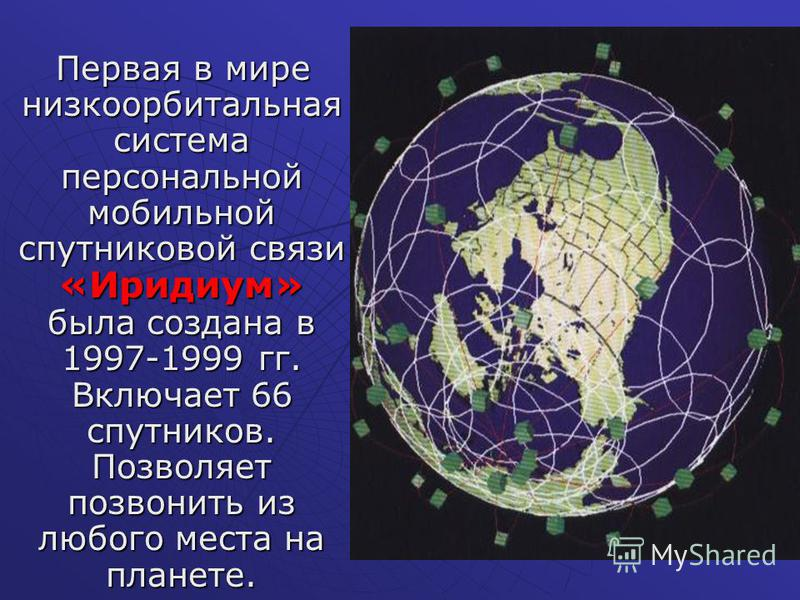Первая в мире низкоорбитальная система персональной мобильной спутниковой связи «Иридиум» была создана в 1997-1999 гг. Включает 66 спутников. Позволяет позвонить из любого места на планете. Первая в мире низкоорбитальная система персональной мобильно