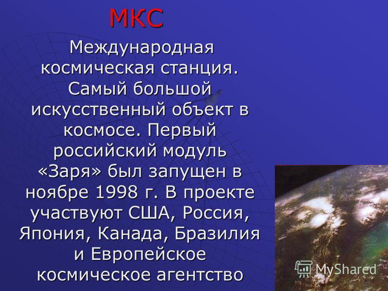 МКС МКС Международная космическая станция. Самый большой искусственный объект в космосе. Первый российский модуль «Заря» был запущен в ноябре 1998 г. В проекте участвуют США, Россия, Япония, Канада, Бразилия и Европейское космическое агентство Междун