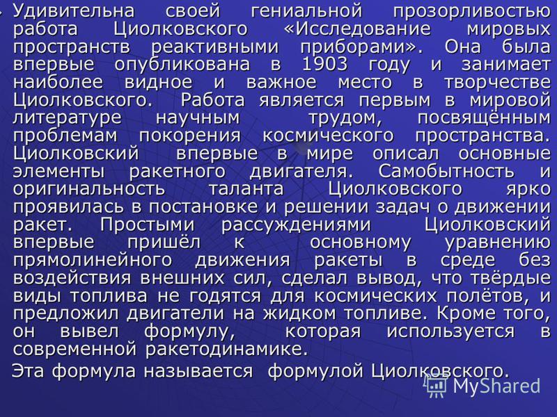 Удивительна своей гениальной прозорливостью работа Циолковского «Исследование мировых пространств реактивными приборами». Она была впервые опубликована в 1903 году и занимает наиболее видное и важное место в творчестве Циолковского. Работа является п