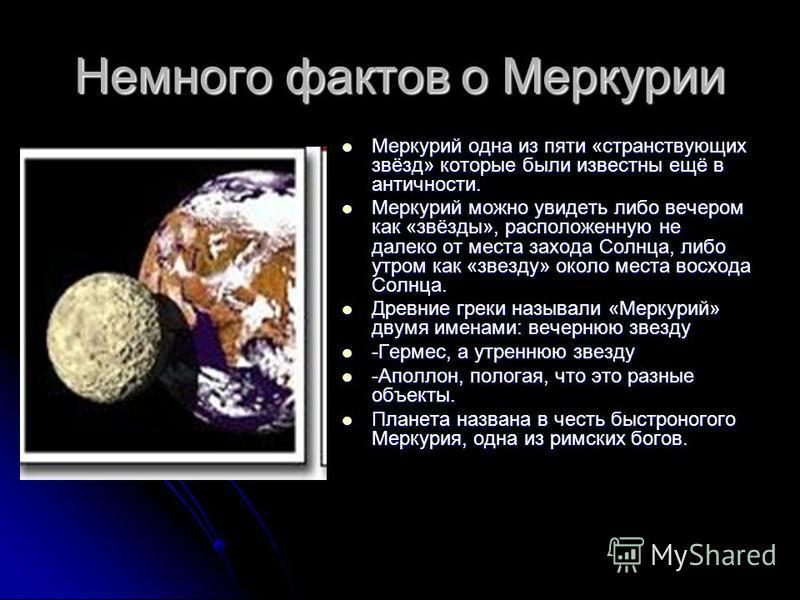Немного фактов о Меркурии Меркурий одна из пяти «странствующих звёзд» которые были известны ещё в античности. Меркурий одна из пяти «странствующих звёзд» которые были известны ещё в античности. Меркурий можно увидеть либо вечером как «звёзды», распол