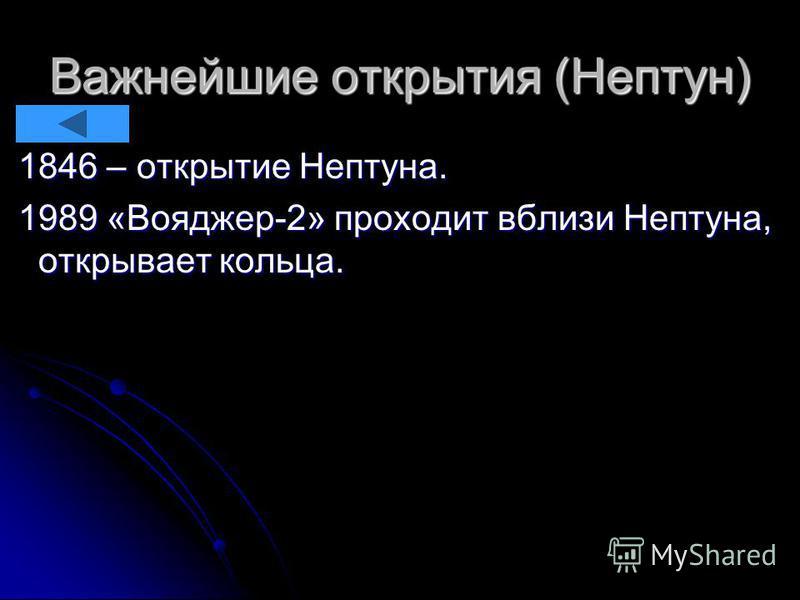 Важнейшие открытия (Нептун) 1846 – открытие Нептуна. 1846 – открытие Нептуна. 1989 «Вояджер-2» проходит вблизи Нептуна, открывает кольца. 1989 «Вояджер-2» проходит вблизи Нептуна, открывает кольца.